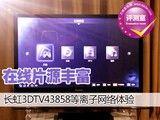 在线片源丰富 长虹3DTV43858网络体验