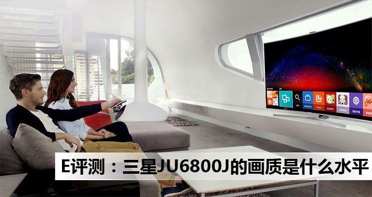 E评测:三星JU6800J电视的画质是什么水平