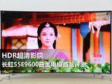 HDR超清影院 长虹55E9600曲面电视首发评测