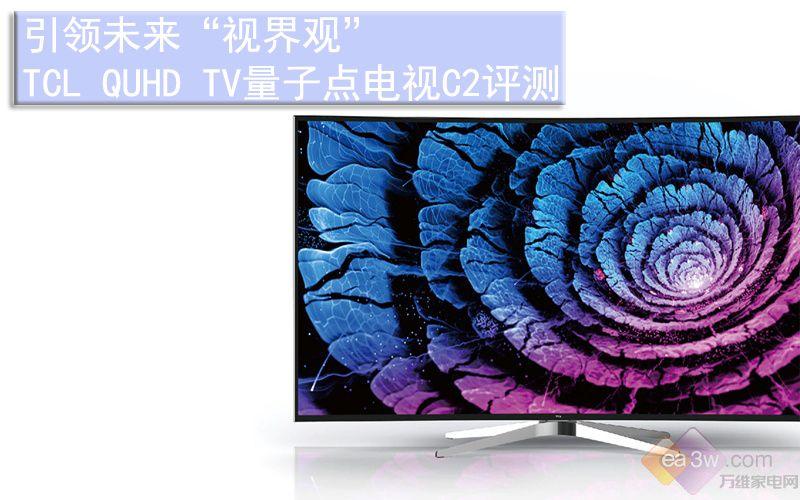 """引领未来""""视界观"""" TCL QUHD TV量子点电视C2评测"""