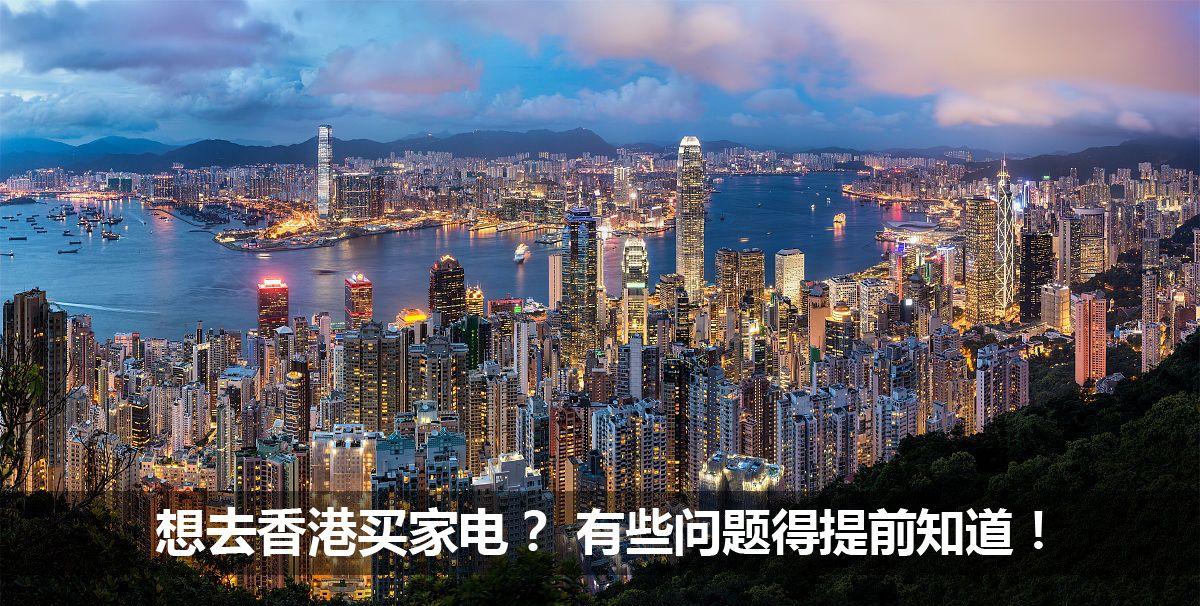 想去香港买家电?有些问题得提前知道!