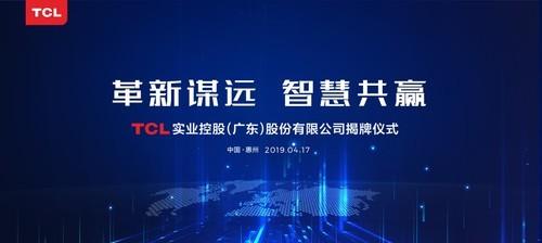 革新谋远,智慧共赢  TCL实业控股(广东)股份有限公司在惠州揭牌