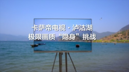 海拔2600米泸沽湖巅峰挑战,卡萨帝电视用实力突破画质极限