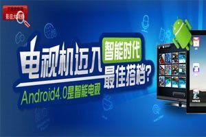 第九期:Android4.0是智能电视最佳搭档?