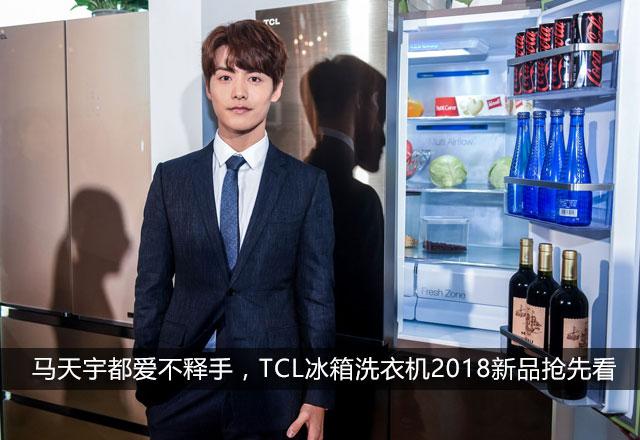 马天宇都爱不释手,TCL冰箱洗衣机2018新品抢先看